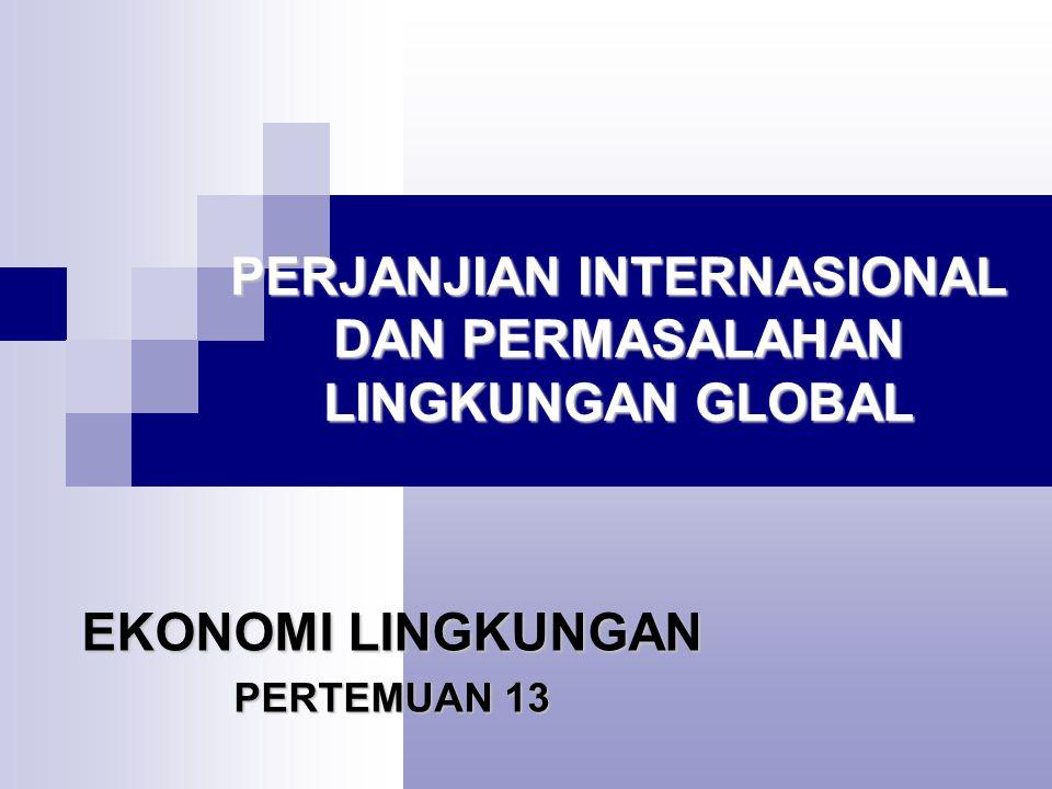 PERJANJIAN INTERNASIONAL DAN PERMASALAHAN LINGKUNGAN GLOBAL EKONOMI LINGKUNGAN PERTEMUAN 13