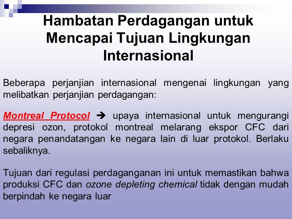 Hambatan Perdagangan untuk Mencapai Tujuan Lingkungan Internasional Beberapa perjanjian internasional mengenai lingkungan yang melibatkan perjanjian perdagangan: Montreal Protocol  upaya internasional untuk mengurangi depresi ozon, protokol montreal melarang ekspor CFC dari negara penandatangan ke negara lain di luar protokol.