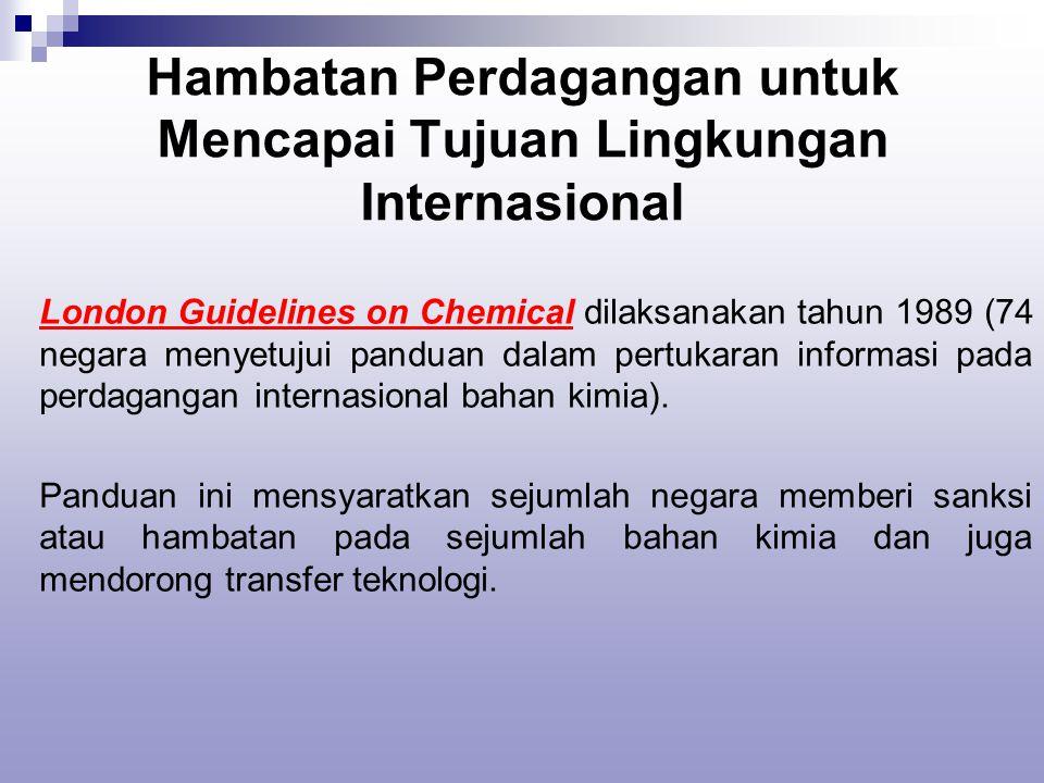 Hambatan Perdagangan untuk Mencapai Tujuan Lingkungan Internasional London Guidelines on Chemical dilaksanakan tahun 1989 (74 negara menyetujui panduan dalam pertukaran informasi pada perdagangan internasional bahan kimia).