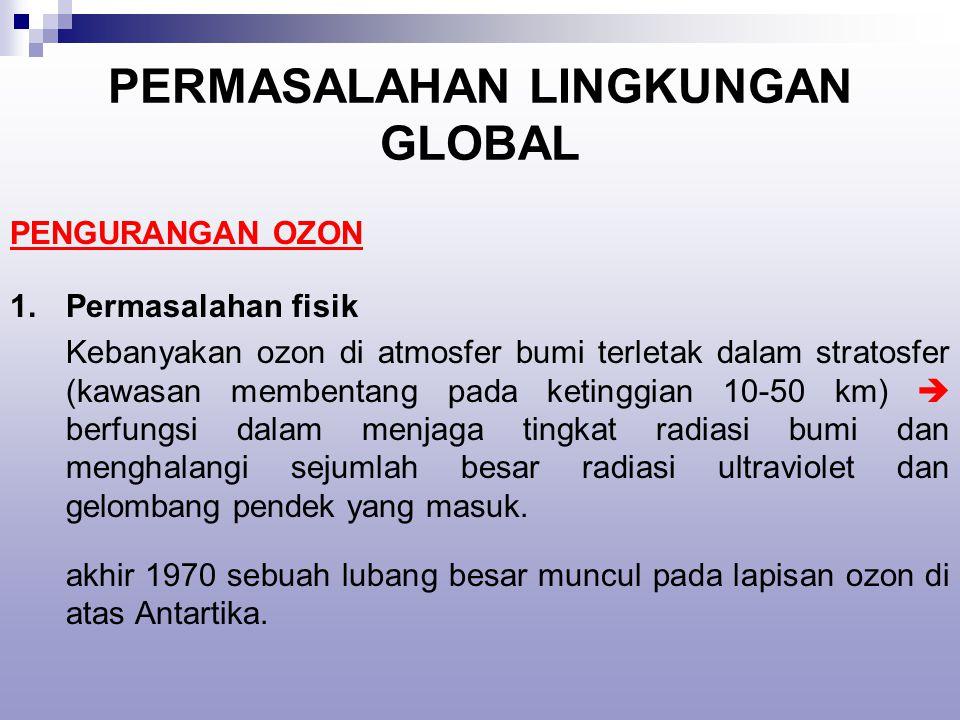 PERMASALAHAN LINGKUNGAN GLOBAL PENGURANGAN OZON 1.Permasalahan fisik Kebanyakan ozon di atmosfer bumi terletak dalam stratosfer (kawasan membentang pada ketinggian 10-50 km)  berfungsi dalam menjaga tingkat radiasi bumi dan menghalangi sejumlah besar radiasi ultraviolet dan gelombang pendek yang masuk.