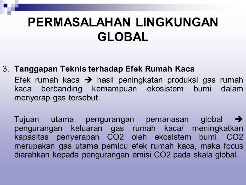 PERMASALAHAN LINGKUNGAN GLOBAL 3.Tanggapan Teknis terhadap Efek Rumah Kaca Efek rumah kaca  hasil peningkatan produksi gas rumah kaca berbanding kemampuan ekosistem bumi dalam menyerap gas tersebut.