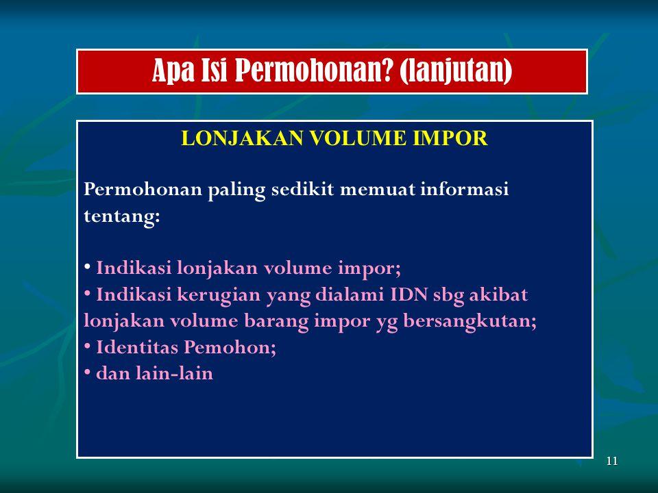 11 Apa Isi Permohonan? (lanjutan) LONJAKAN VOLUME IMPOR Permohonan paling sedikit memuat informasi tentang: Indikasi lonjakan volume impor; Indikasi k