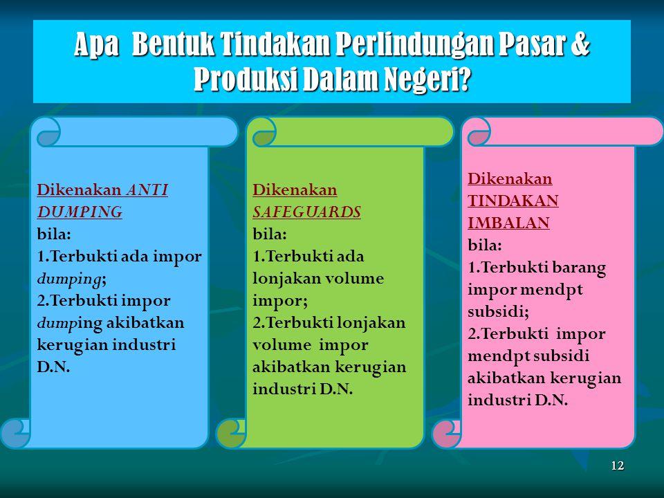 Apa Bentuk Tindakan Perlindungan Pasar & Produksi Dalam Negeri? 12 Dikenakan ANTI DUMPING bila: 1.Terbukti ada impor dumping; 2.Terbukti impor dumping