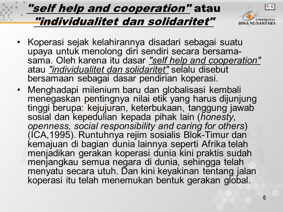 6 self help and cooperation atau individualitet dan solidaritet Koperasi sejak kelahirannya disadari sebagai suatu upaya untuk menolong diri sendiri secara bersama- sama.