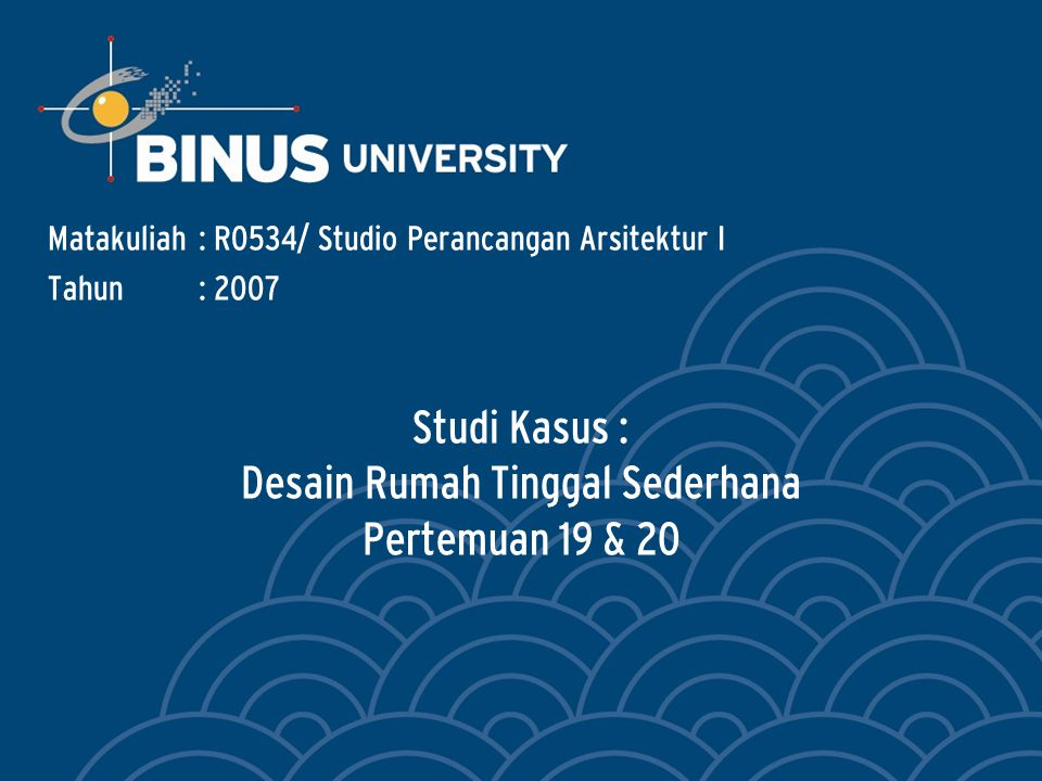 Studi Kasus : Desain Rumah Tinggal Sederhana Pertemuan 19 & 20 Matakuliah: R0534/ Studio Perancangan Arsitektur I Tahun: 2007