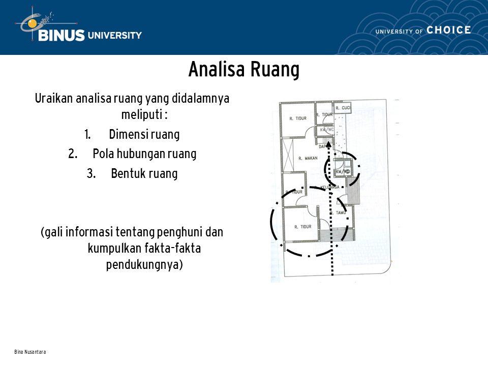 Bina Nusantara Analisa Ruang Uraikan analisa ruang yang didalamnya meliputi : 1. Dimensi ruang 2. Pola hubungan ruang 3. Bentuk ruang (gali informasi