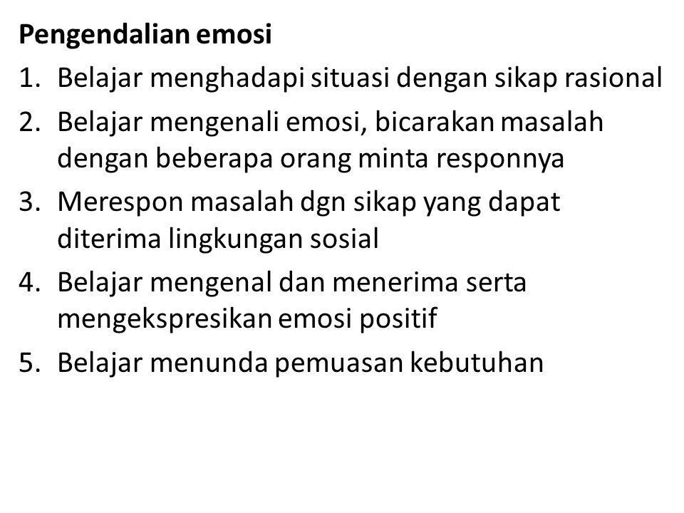 Pengendalian emosi 1.Belajar menghadapi situasi dengan sikap rasional 2.Belajar mengenali emosi, bicarakan masalah dengan beberapa orang minta responnya 3.Merespon masalah dgn sikap yang dapat diterima lingkungan sosial 4.Belajar mengenal dan menerima serta mengekspresikan emosi positif 5.Belajar menunda pemuasan kebutuhan