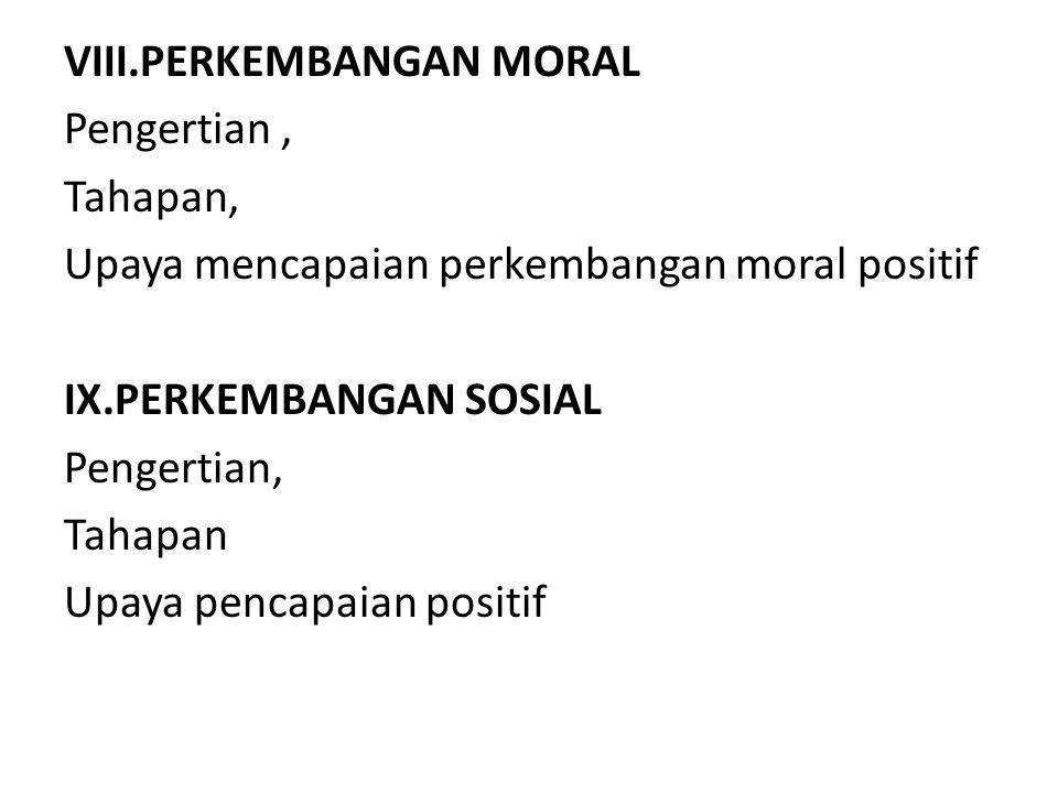 VIII.PERKEMBANGAN MORAL Pengertian, Tahapan, Upaya mencapaian perkembangan moral positif IX.PERKEMBANGAN SOSIAL Pengertian, Tahapan Upaya pencapaian positif