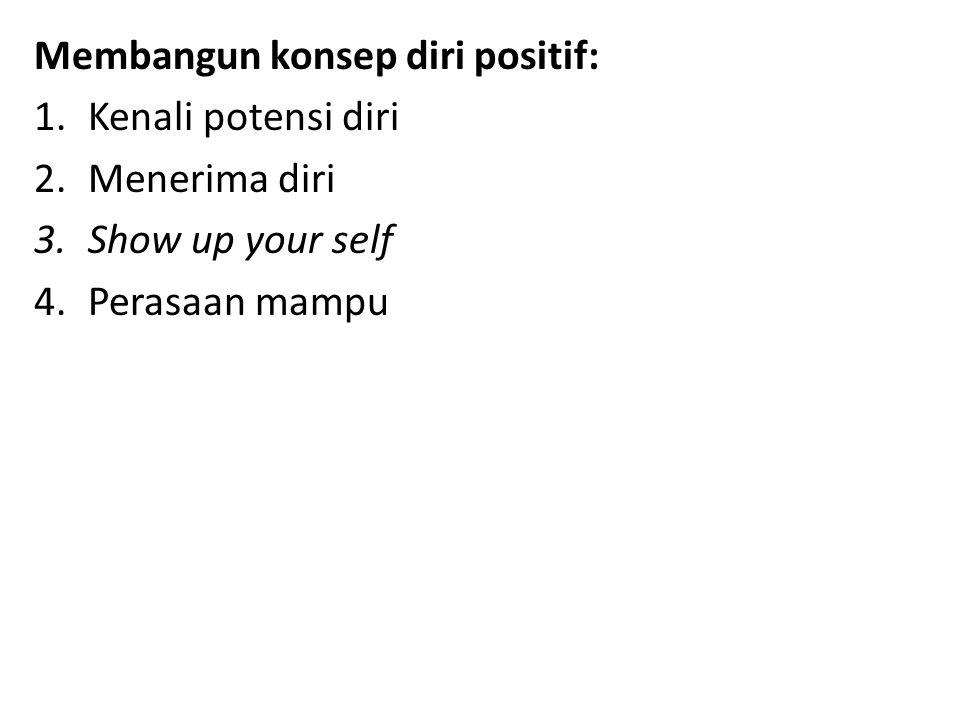Membangun konsep diri positif: 1.Kenali potensi diri 2.Menerima diri 3.Show up your self 4.Perasaan mampu