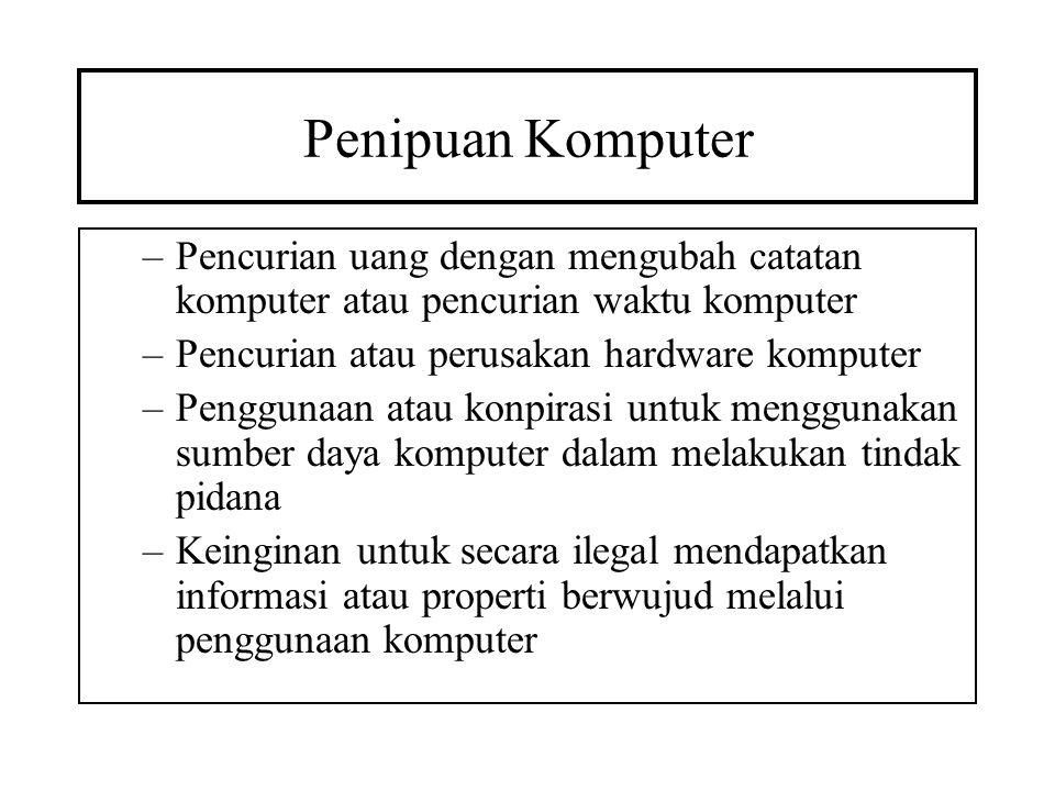 Penipuan Komputer –Pencurian uang dengan mengubah catatan komputer atau pencurian waktu komputer –Pencurian atau perusakan hardware komputer –Pengguna