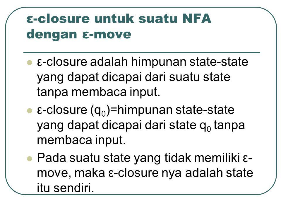 ε-closure untuk suatu NFA dengan ε-move ε-closure adalah himpunan state-state yang dapat dicapai dari suatu state tanpa membaca input.