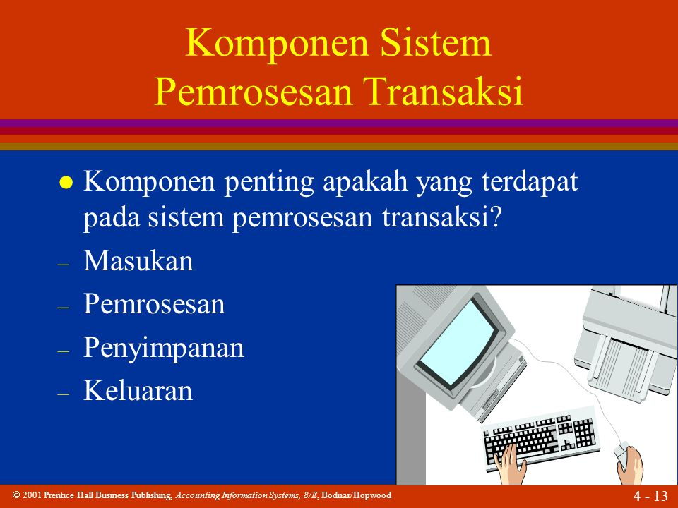  2001 Prentice Hall Business Publishing, Accounting Information Systems, 8/E, Bodnar/Hopwood 4 - 13 Komponen Sistem Pemrosesan Transaksi l Komponen penting apakah yang terdapat pada sistem pemrosesan transaksi.