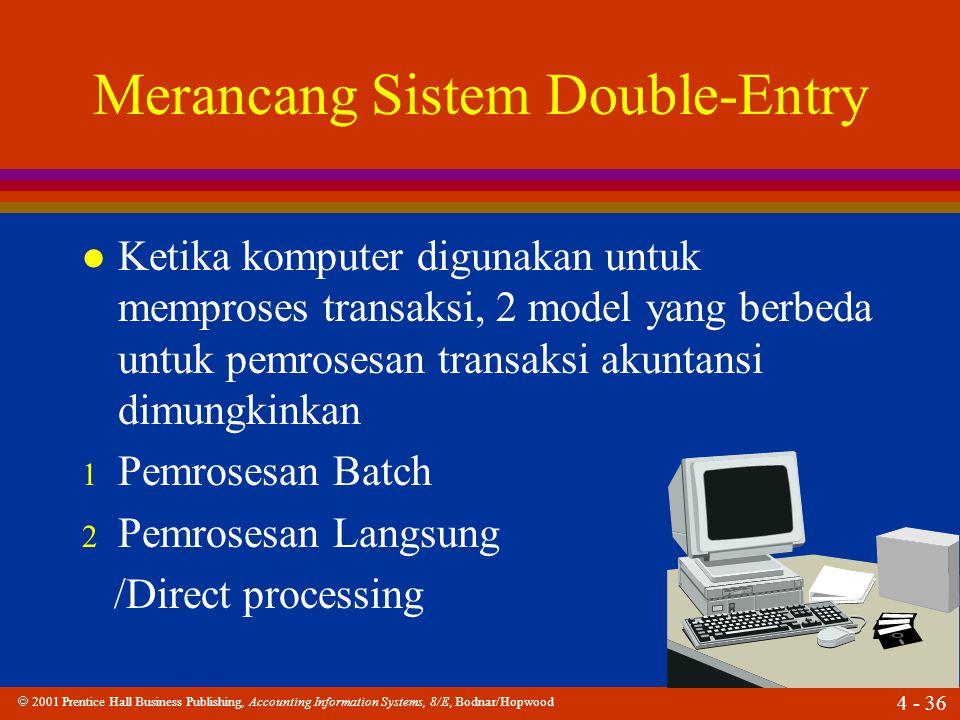  2001 Prentice Hall Business Publishing, Accounting Information Systems, 8/E, Bodnar/Hopwood 4 - 36 Merancang Sistem Double-Entry l Ketika komputer digunakan untuk memproses transaksi, 2 model yang berbeda untuk pemrosesan transaksi akuntansi dimungkinkan 1 Pemrosesan Batch 2 Pemrosesan Langsung /Direct processing