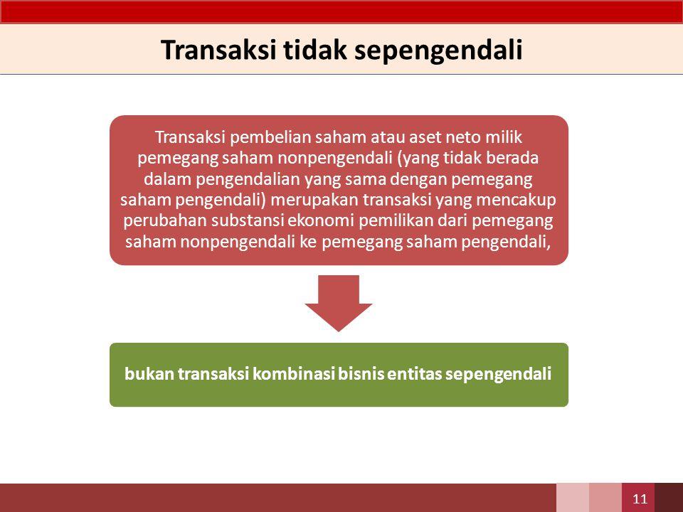 Transaksi tidak sepengendali 11 Transaksi pembelian saham atau aset neto milik pemegang saham nonpengendali (yang tidak berada dalam pengendalian yang
