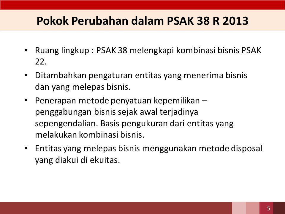 Pokok Perubahan dalam PSAK 38 R 2013 Ruang lingkup : PSAK 38 melengkapi kombinasi bisnis PSAK 22. Ditambahkan pengaturan entitas yang menerima bisnis
