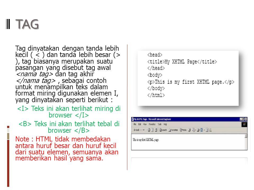 TAG Tag dinyatakan dengan tanda lebih kecil ( ), tag biasanya merupakan suatu pasangan yang disebut tag awal dan tag akhir, sebagai contoh untuk menampilkan teks dalam format miring digunakan elemen I, yang dinyatakan seperti berikut : Teks ini akan terlihat miring di browser Teks ini akan terlihat tebal di browser Note : HTML tidak membedakan antara huruf besar dan huruf kecil dari suatu elemen, semuanya akan memberikan hasil yang sama.