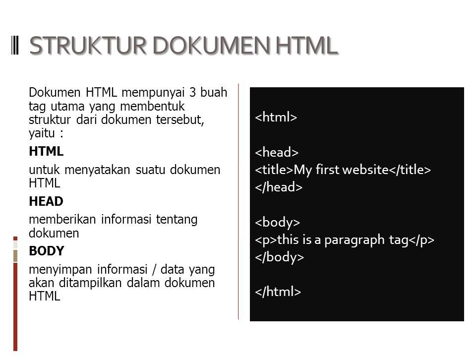 STRUKTUR DOKUMEN HTML Dokumen HTML mempunyai 3 buah tag utama yang membentuk struktur dari dokumen tersebut, yaitu : HTML untuk menyatakan suatu dokumen HTML HEAD memberikan informasi tentang dokumen BODY menyimpan informasi / data yang akan ditampilkan dalam dokumen HTML My first website this is a paragraph tag