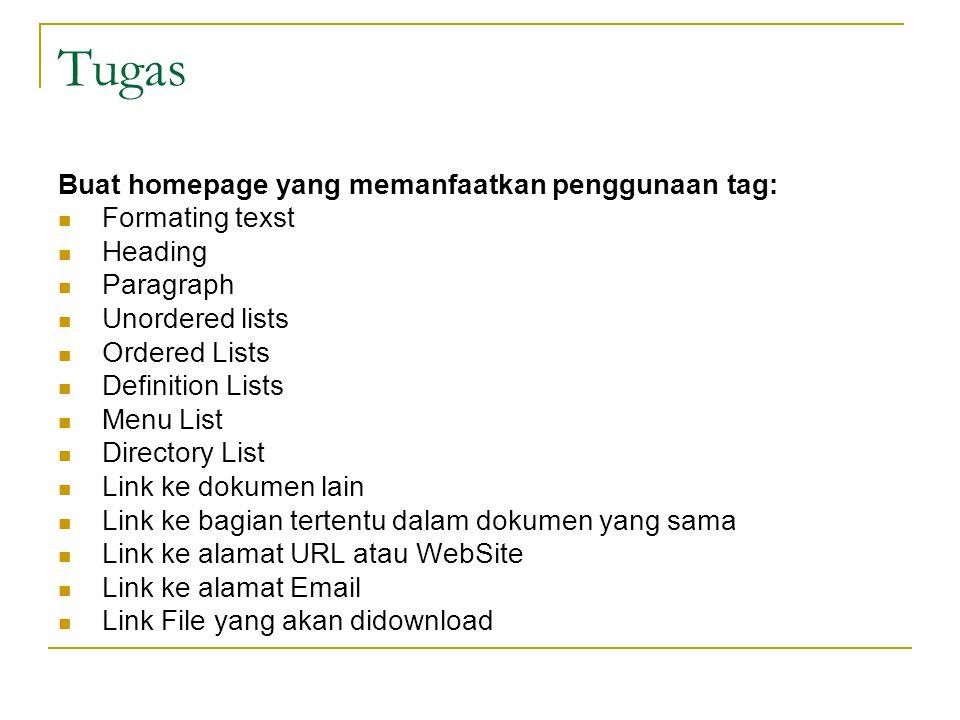 Tugas Buat homepage yang memanfaatkan penggunaan tag: Formating texst Heading Paragraph Unordered lists Ordered Lists Definition Lists Menu List Directory List Link ke dokumen lain Link ke bagian tertentu dalam dokumen yang sama Link ke alamat URL atau WebSite Link ke alamat Email Link File yang akan didownload