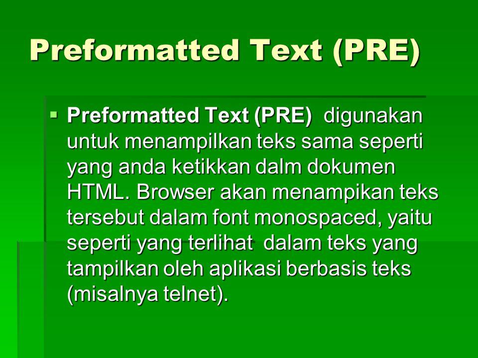 Preformatted Text (PRE)  Preformatted Text (PRE) digunakan untuk menampilkan teks sama seperti yang anda ketikkan dalm dokumen HTML. Browser akan men