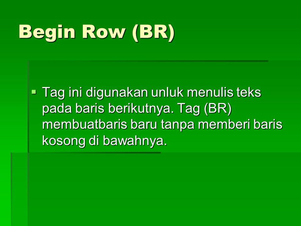 Begin Row (BR)  Tag ini digunakan unluk menulis teks pada baris berikutnya. Tag (BR) membuatbaris baru tanpa memberi baris kosong di bawahnya.