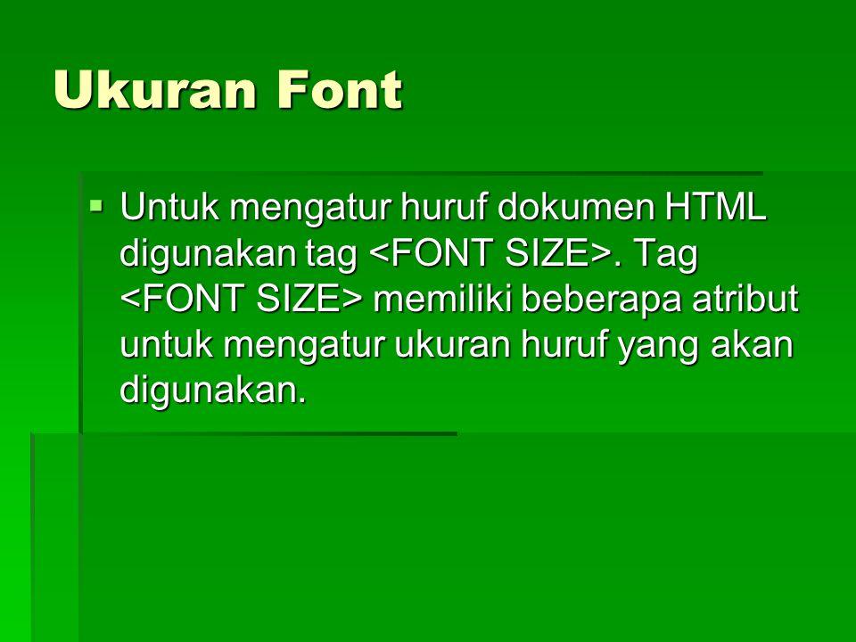Ukuran Font  Untuk mengatur huruf dokumen HTML digunakan tag. Tag memiliki beberapa atribut untuk mengatur ukuran huruf yang akan digunakan.