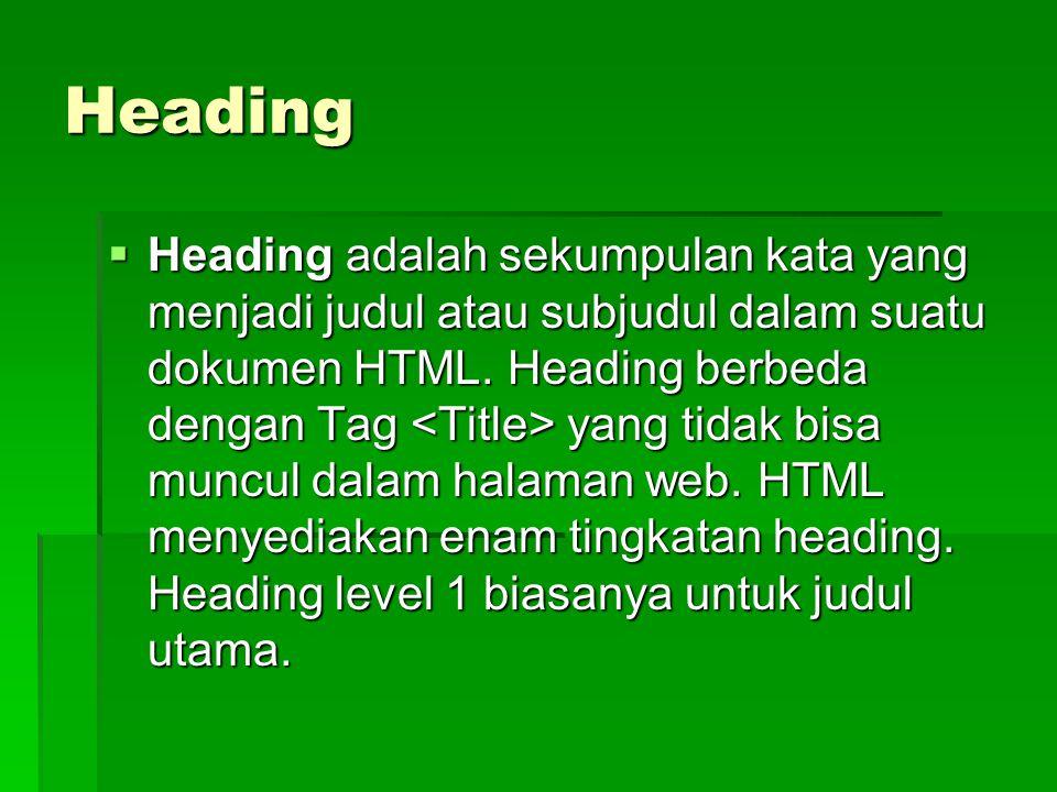 Heading  Heading adalah sekumpulan kata yang menjadi judul atau subjudul dalam suatu dokumen HTML. Heading berbeda dengan Tag yang tidak bisa muncul