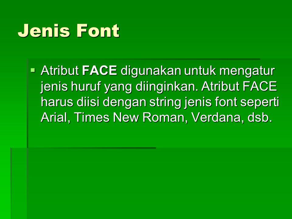 Jenis Font  Atribut FACE digunakan untuk mengatur jenis huruf yang diinginkan. Atribut FACE harus diisi dengan string jenis font seperti Arial, Times