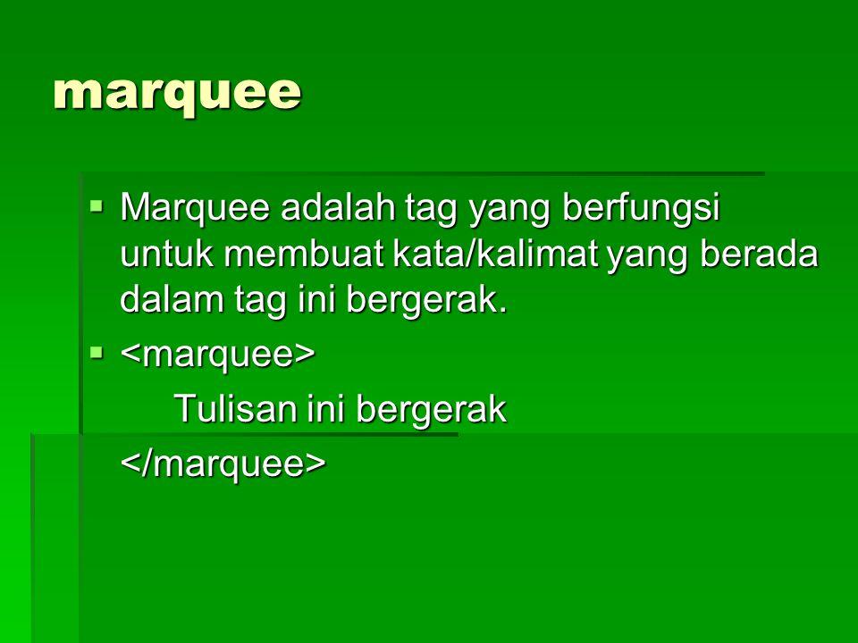 marquee  Marquee adalah tag yang berfungsi untuk membuat kata/kalimat yang berada dalam tag ini bergerak.   Tulisan ini bergerak </marquee>