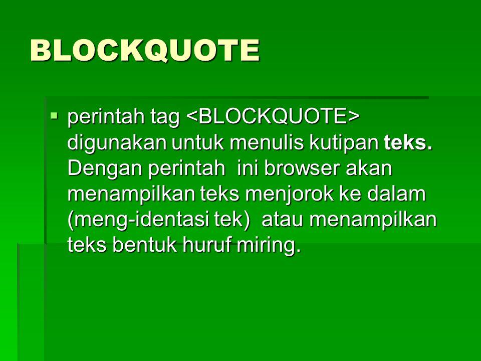 BLOCKQUOTE  perintah tag digunakan untuk menulis kutipan teks. Dengan perintah ini browser akan menampilkan teks menjorok ke dalam (meng-identasi tek
