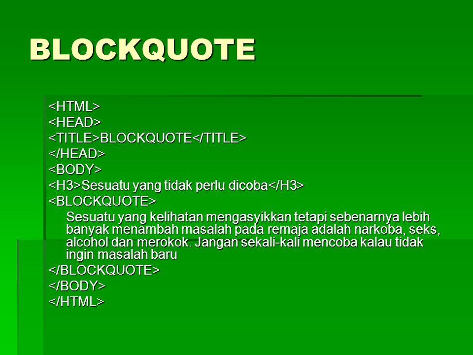 BLOCKQUOTE <HTML><HEAD><TITLE>BLOCKQUOTE</TITLE></HEAD><BODY> Sesuatu yang tidak perlu dicoba Sesuatu yang tidak perlu dicoba <BLOCKQUOTE> Sesuatu yan
