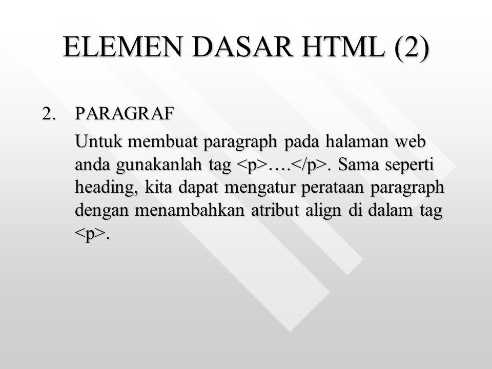 ELEMEN DASAR HTML (2) 2.PARAGRAF Untuk membuat paragraph pada halaman web anda gunakanlah tag ….. Sama seperti heading, kita dapat mengatur perataan p