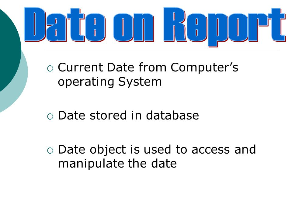 Current Date from Computer's operating System  Date stored in database  Date object is used to access and manipulate the date