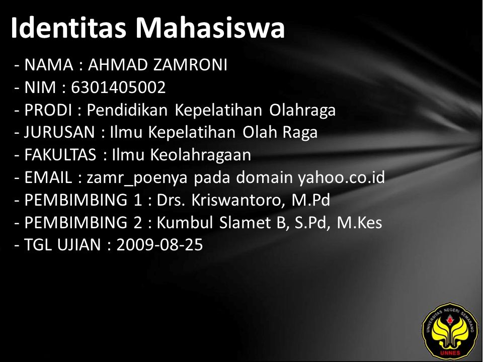 Identitas Mahasiswa - NAMA : AHMAD ZAMRONI - NIM : 6301405002 - PRODI : Pendidikan Kepelatihan Olahraga - JURUSAN : Ilmu Kepelatihan Olah Raga - FAKULTAS : Ilmu Keolahragaan - EMAIL : zamr_poenya pada domain yahoo.co.id - PEMBIMBING 1 : Drs.
