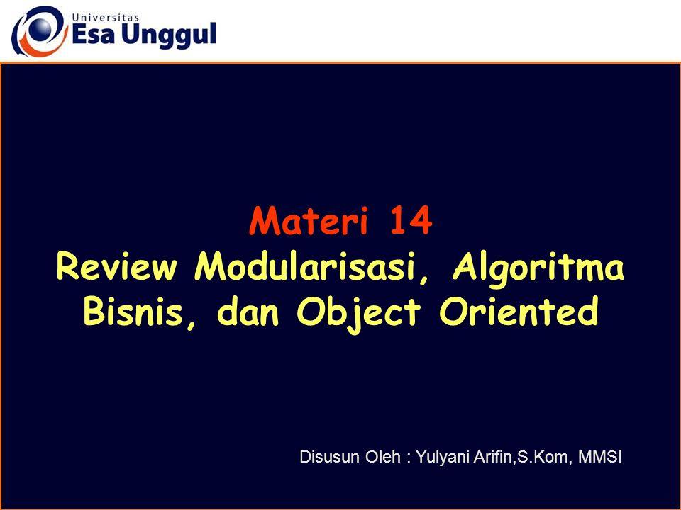 Materi 14 Review Modularisasi, Algoritma Bisnis, dan Object Oriented Disusun Oleh : Yulyani Arifin,S.Kom, MMSI