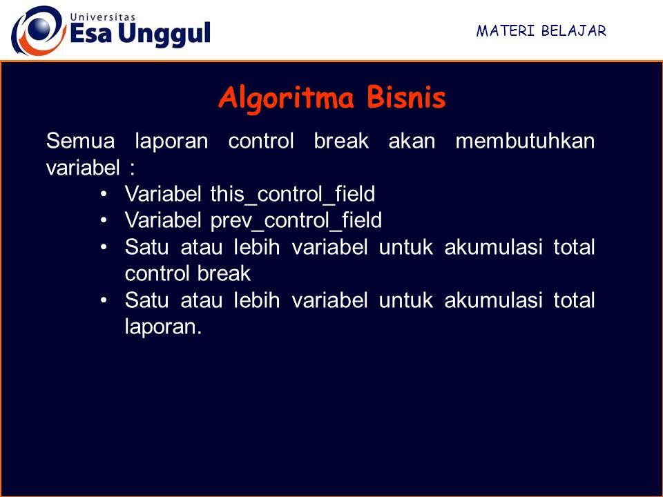 MATERI BELAJAR Algoritma Bisnis Semua laporan control break akan membutuhkan variabel : Variabel this_control_field Variabel prev_control_field Satu a