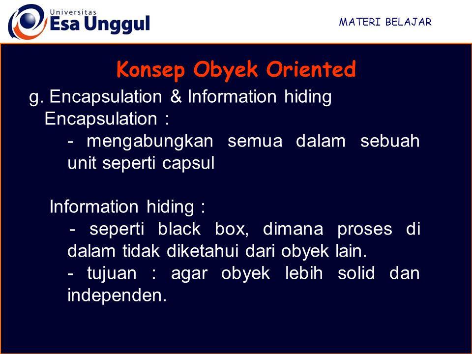 MATERI BELAJAR Konsep Obyek Oriented g. Encapsulation & Information hiding Encapsulation : - mengabungkan semua dalam sebuah unit seperti capsul Infor
