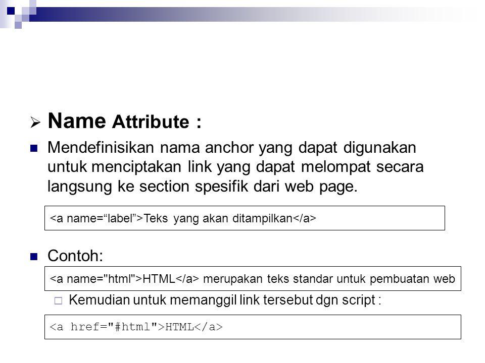  Name Attribute : Mendefinisikan nama anchor yang dapat digunakan untuk menciptakan link yang dapat melompat secara langsung ke section spesifik dari web page.