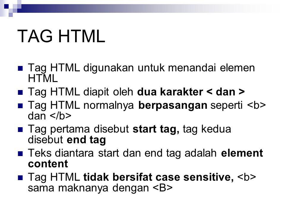 TAG HTML Tag HTML digunakan untuk menandai elemen HTML Tag HTML diapit oleh dua karakter Tag HTML normalnya berpasangan seperti dan Tag pertama disebut start tag, tag kedua disebut end tag Teks diantara start dan end tag adalah element content Tag HTML tidak bersifat case sensitive, sama maknanya dengan