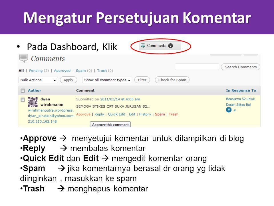 Mengatur Persetujuan Komentar Pada Dashboard, Klik Approve  menyetujui komentar untuk ditampilkan di blog Reply  membalas komentar Quick Edit dan Edit  mengedit komentar orang Spam  jika komentarnya berasal dr orang yg tidak diinginkan, masukkan ke spam Trash  menghapus komentar