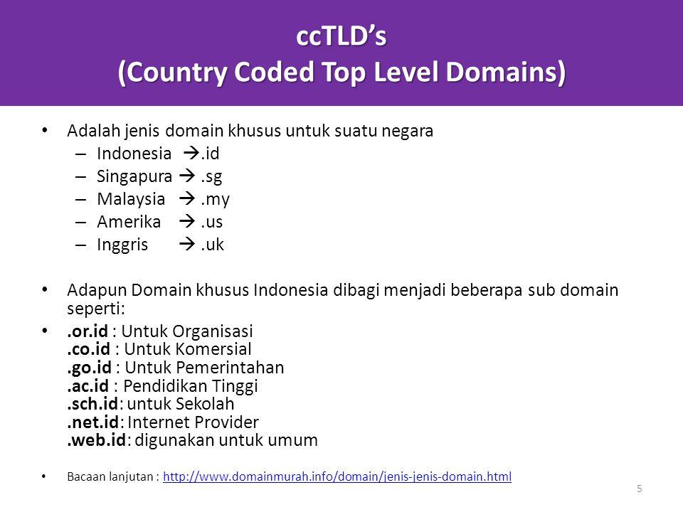 ccTLD's (Country Coded Top Level Domains) Adalah jenis domain khusus untuk suatu negara – Indonesia .id – Singapura .sg – Malaysia .my – Amerika .us – Inggris .uk Adapun Domain khusus Indonesia dibagi menjadi beberapa sub domain seperti:.or.id : Untuk Organisasi.co.id : Untuk Komersial.go.id : Untuk Pemerintahan.ac.id : Pendidikan Tinggi.sch.id: untuk Sekolah.net.id: Internet Provider.web.id: digunakan untuk umum Bacaan lanjutan : http://www.domainmurah.info/domain/jenis-jenis-domain.htmlhttp://www.domainmurah.info/domain/jenis-jenis-domain.html 5