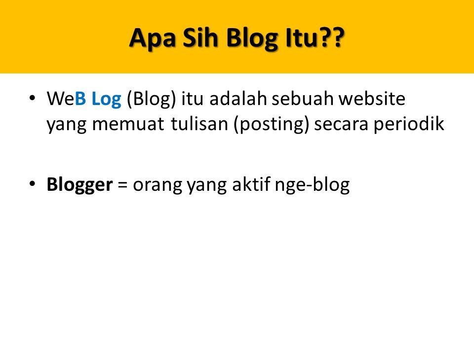 Apa Sih Blog Itu?? WeB Log (Blog) itu adalah sebuah website yang memuat tulisan (posting) secara periodik Blogger = orang yang aktif nge-blog