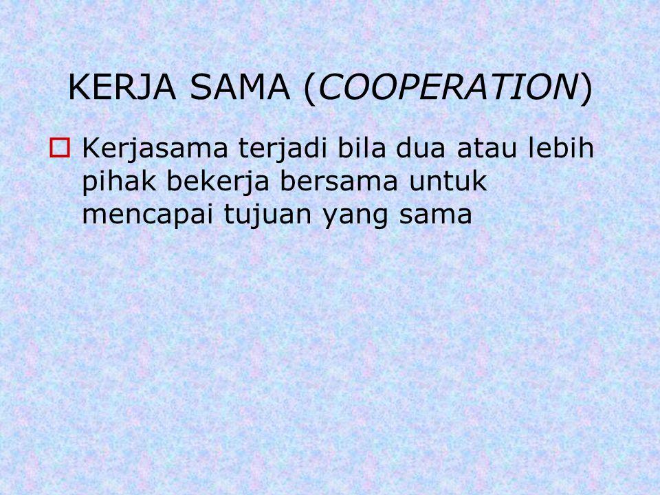 KERJA SAMA (COOPERATION)  Kerjasama terjadi bila dua atau lebih pihak bekerja bersama untuk mencapai tujuan yang sama