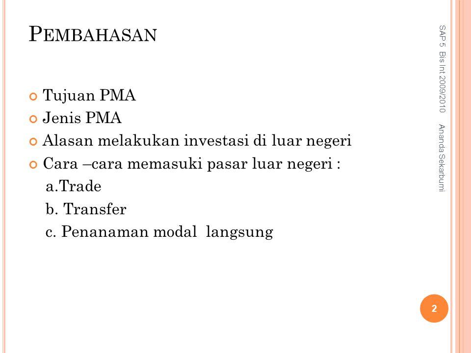 P EMBAHASAN Tujuan PMA Jenis PMA Alasan melakukan investasi di luar negeri Cara –cara memasuki pasar luar negeri : a.Trade b. Transfer c. Penanaman mo