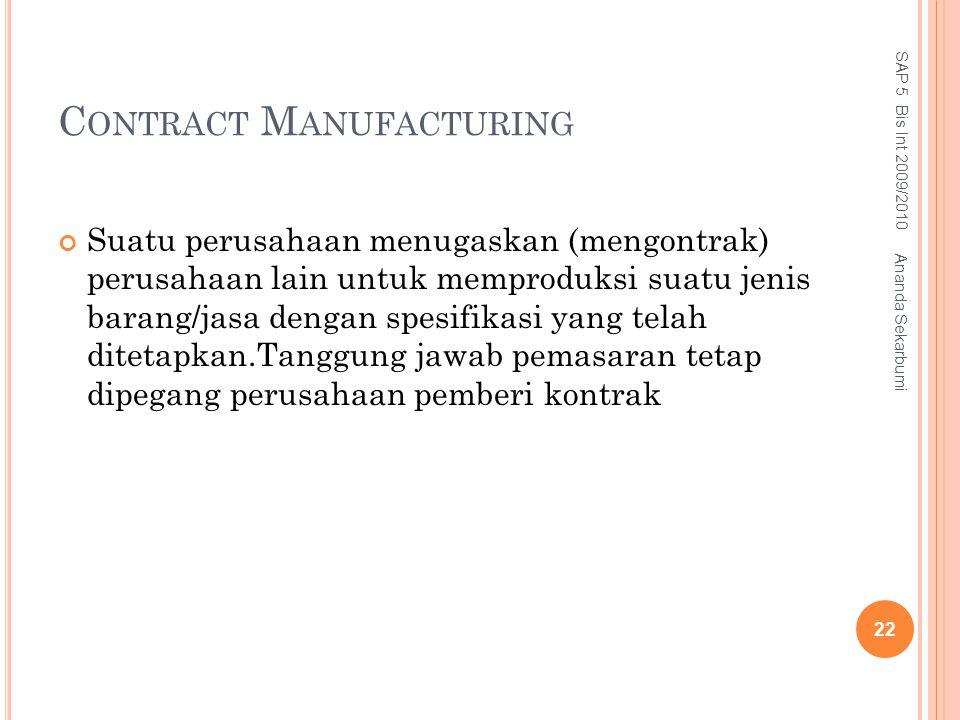 C ONTRACT M ANUFACTURING Suatu perusahaan menugaskan (mengontrak) perusahaan lain untuk memproduksi suatu jenis barang/jasa dengan spesifikasi yang te