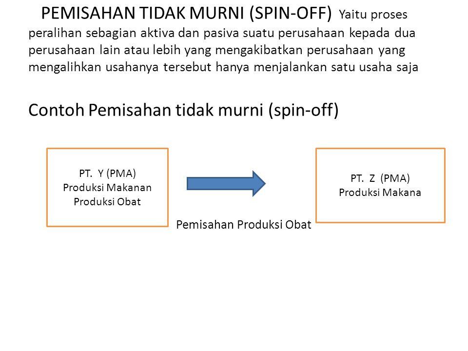 PEMISAHAN TIDAK MURNI (SPIN-OFF) Yaitu proses peralihan sebagian aktiva dan pasiva suatu perusahaan kepada dua perusahaan lain atau lebih yang mengaki
