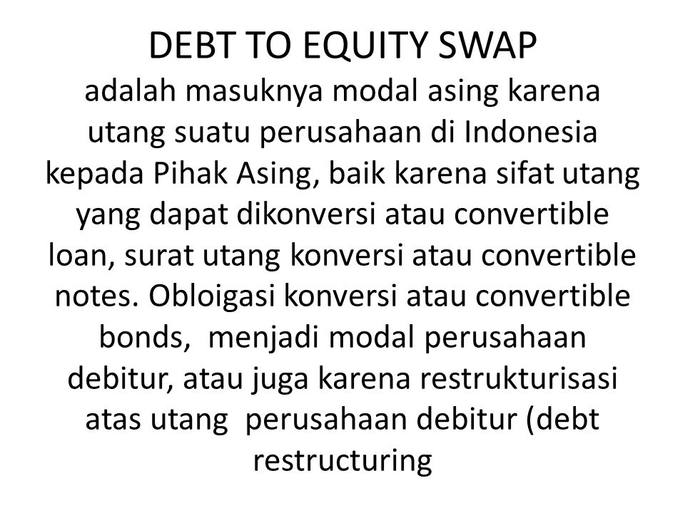 DEBT TO EQUITY SWAP adalah masuknya modal asing karena utang suatu perusahaan di Indonesia kepada Pihak Asing, baik karena sifat utang yang dapat diko