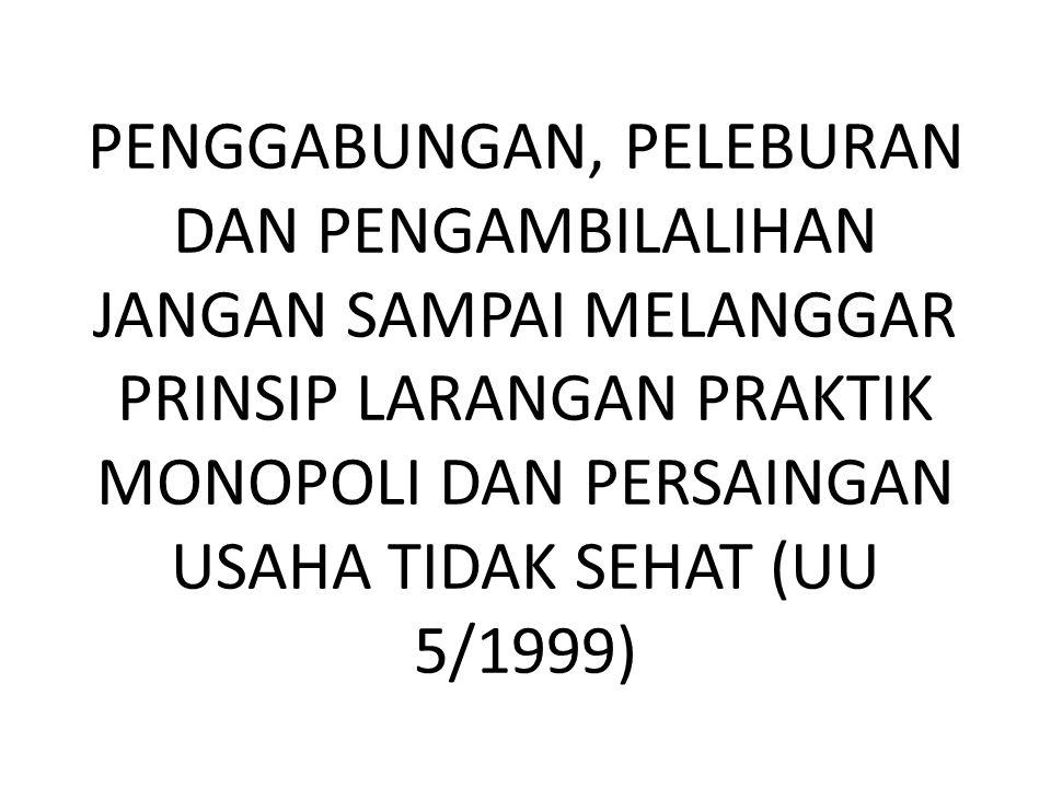 PENGGABUNGAN, PELEBURAN DAN PENGAMBILALIHAN JANGAN SAMPAI MELANGGAR PRINSIP LARANGAN PRAKTIK MONOPOLI DAN PERSAINGAN USAHA TIDAK SEHAT (UU 5/1999)