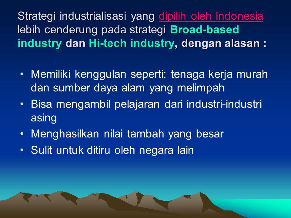 Strategi industrialisasi yang dipilih oleh Indonesia lebih cenderung pada strategi Broad-based industry dan Hi-tech industry, dengan alasan : Memiliki