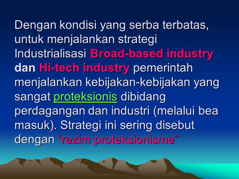 Dengan kondisi yang serba terbatas, untuk menjalankan strategi Industrialisasi Broad-based industry dan Hi-tech industry pemerintah menjalankan kebija