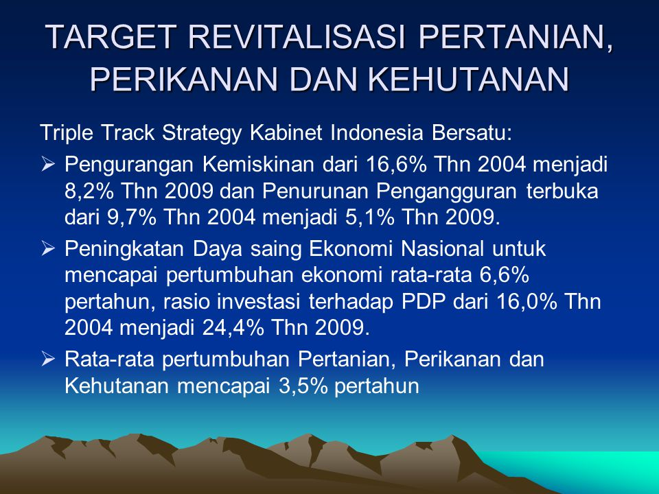 TARGET REVITALISASI PERTANIAN, PERIKANAN DAN KEHUTANAN Triple Track Strategy Kabinet Indonesia Bersatu:  Pengurangan Kemiskinan dari 16,6% Thn 2004 m